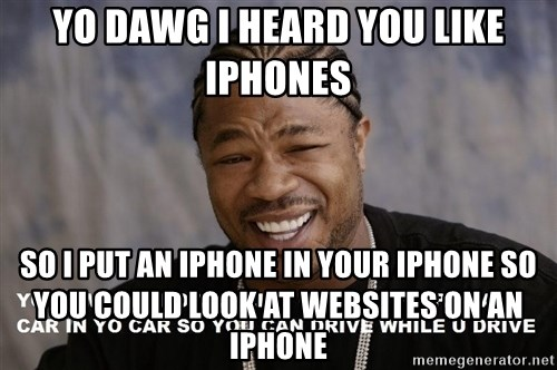 Yo Dawg heard you like - yo dawg i heard you like iphones so i put an iphone in your iphone so you could look at websites on an iphone