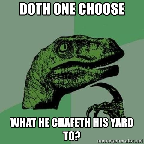 Philosoraptor - DOTH ONE CHOOSE WHAT HE CHAFETH HIS YARD TO?