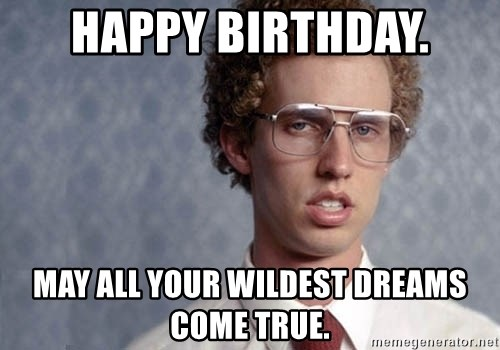 Napoleon Dynamite - HAppy Birthday. May all your wildest dreams come true.