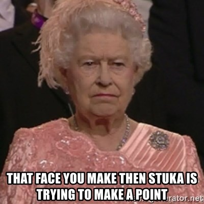 the queen olympics -  That face you make then stuka is trying to make a point