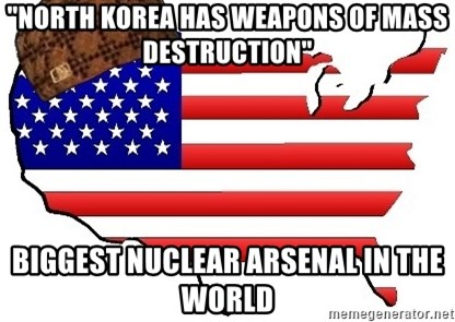 "Scumbag America - ""NORTH KOREA HAS WEAPONS OF MASS DESTRUCTION"" BIGGEST NUCLEAR ARSENAL IN THE WORLD"