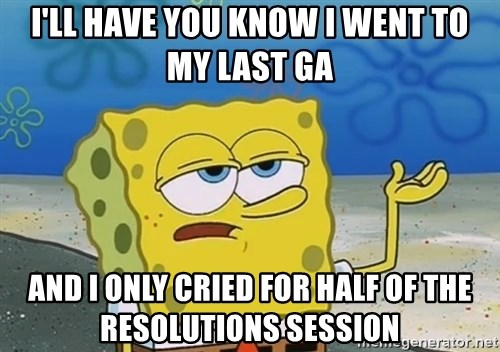 I'll have you know Spongebob - i'll have you know i went to my last ga and i only cried for half of the resolutions session