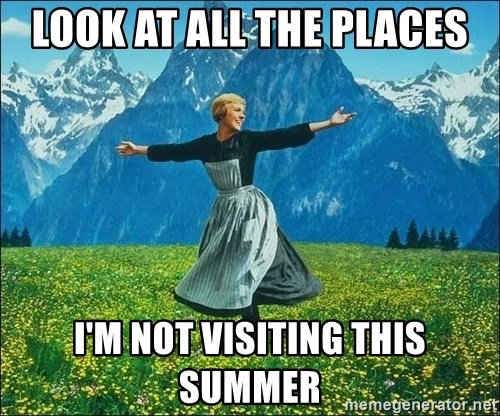 Look at all the things - Look at all the places I'm not visiting this summer