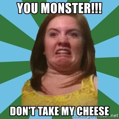 Disgusted Ginger - YOU MONSTER!!! DON'T TAKE MY CHEESE