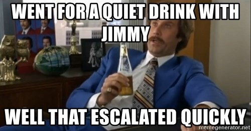 well that escalated quickly  - WENT FOR A QUIET DRINK WITH JIMMY Well that escalated quickly