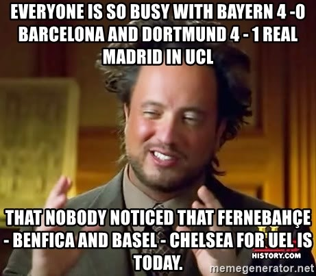 Ancient Aliens - EVERYONE IS SO BUSY WITH BAYERN 4 -0 Barcelona and DORTMUND 4 - 1 ReAL MADRID IN UCL that noBODY NOTICED THAT FERNEBAhÇE - BENFICA AND BASEL - CHELSEA FOR UEL IS TODAY.