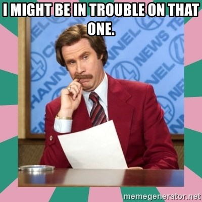 anchorman - I Might Be in trouble on that one.