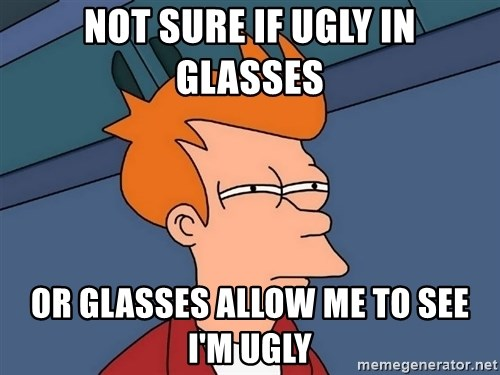 Futurama Fry - Not sure if ugly in glasses or glasses allow me to see I'm ugly