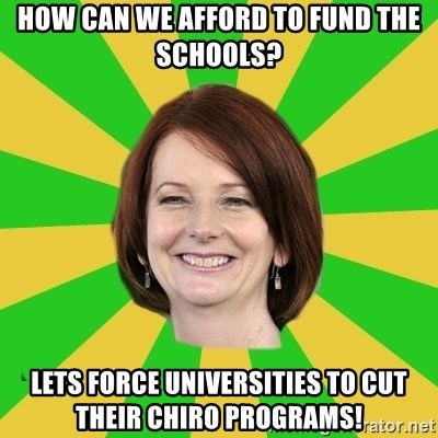 Julia Gillard - How can we afford to fund the schools? Lets force universities to cut their chiro programs!