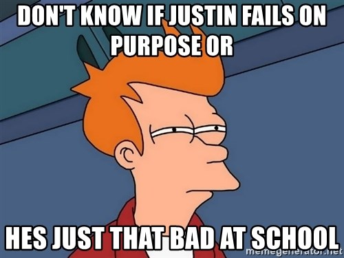 Futurama Fry - Don't know if justin Fails On purpose or Hes just that bad at school