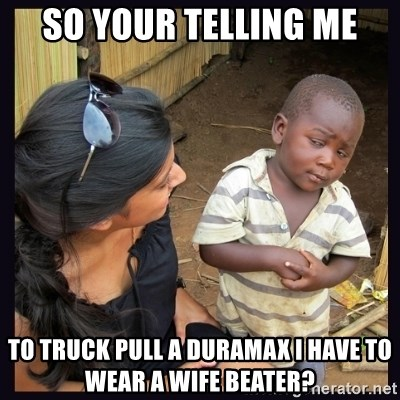 Skeptical third-world kid - so your telling me to truck pull a duramax I have to wear a wife beater?