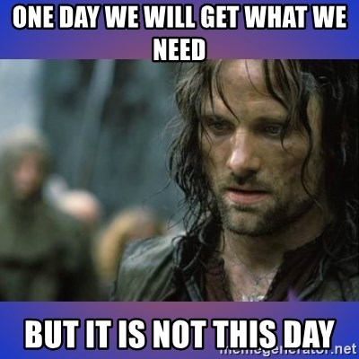 but it is not this day - one day we will get what we need but it is not this day