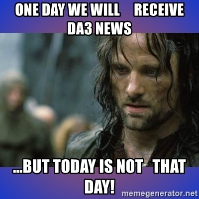 but it is not this day - one day we will     receive da3 news ...but today is not   that day!