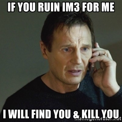 taken meme - If you ruin IM3 for me I will find you & kill you
