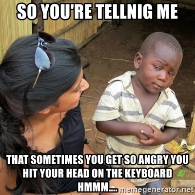 skeptical black kid - So you're tellnig me that sometimes you get so angry you hit your head on the keyboard hmmm....