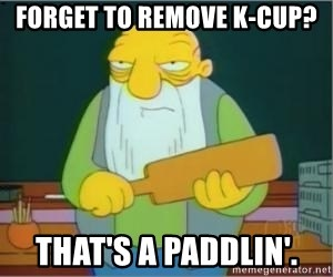 Thats a paddlin - Forget to remove K-cup? That's A paddlin'.