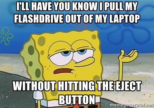 I'll have you know Spongebob - I'll have you know i pull my flashdrive out of my laptop without hitting the eject button