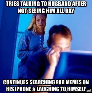 Internet Husband - Tries talking to husband after not seeing him all day Continues searching for memes on his iphone & laughing to himself