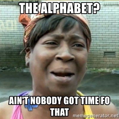 Ain't Nobody got time fo that - THE ALPHABET? AIN'T NOBODY GOT TIME FO THAT