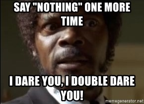 """Samuel Jackson  - Say """"nothing"""" one more time i dare you, i double dare you!"""