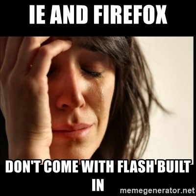 First World Problems - IE and Firefox don't come with flash built in