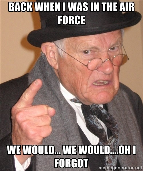 Angry Old Man - bACK WHEN I WAS IN THE AIR FORCE wE WOULD... WE WOULD....OH I FORGOT