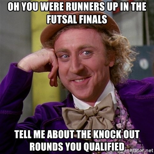 Willy Wonka - oh you were runners up in the futsal finals tell me about the knock out rounds you qualified