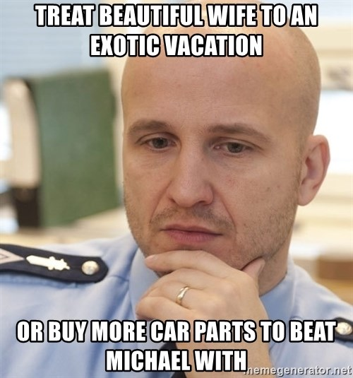 riepottelujuttu - Treat beautiful wife to an exotic vacation  Or buy more car parts to beat michael with