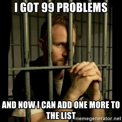 99problems - I GOT 99 PROBLEMS AND NOW I CAN ADD ONE MORE TO THE LIST