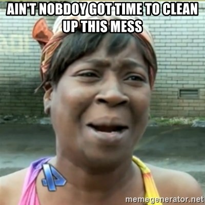 Ain't Nobody got time fo that - AIN'T NOBDOY GOT TIME TO CLEAN UP THIS MESS