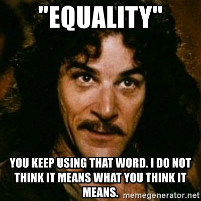"You keep using that word, I don't think it means what you think it means - ""Equality"" You keep using that word. I do not think it means what you think it means."
