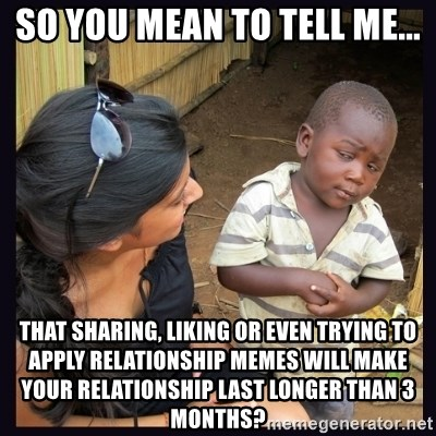 Skeptical third-world kid - So you mean to tell me... That sharing, liking or even trying to apply relationship memes will make your relationship last longer than 3 months?