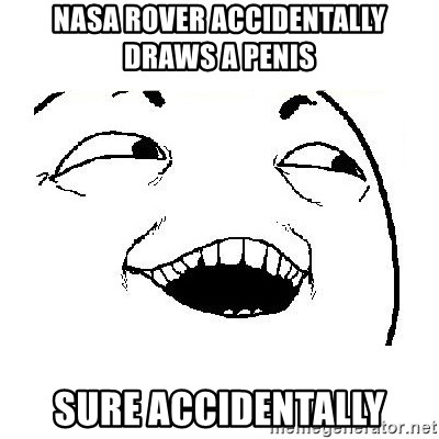 Yeah sure - nasa rover accidentally draws a penis sure accidentally