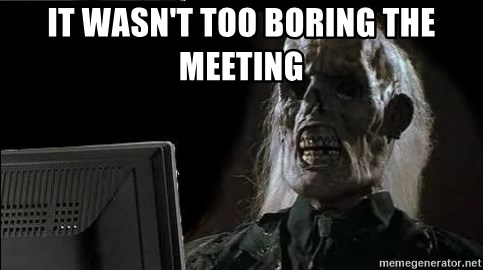 OP will surely deliver skeleton - it wasn't too boring THE MEETING