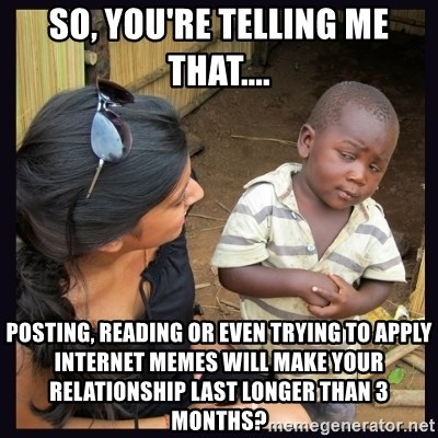 Skeptical third-world kid - So, you're telling me that.... posting, reading or even trying to apply internet memes will make your relationship last longer than 3 months?