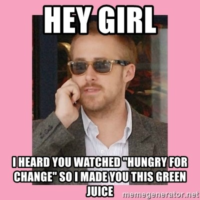 "Hey Girl - hey girl i heard you watched ""hungry for change"" so I made you this green juice"