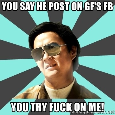 mr chow - You say he post on GF's FB You try fuck on me!