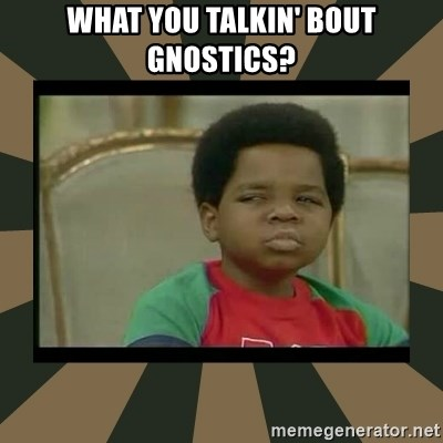 What you talkin' bout Willis  - What you talkin' bout Gnostics?