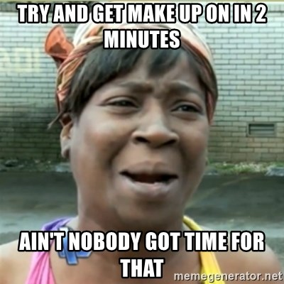 Ain't Nobody got time fo that - try and get make up on in 2 minutes Ain't Nobody got time for that