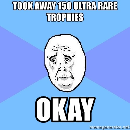 Okay Guy - took away 150 ultra rare trophies okay