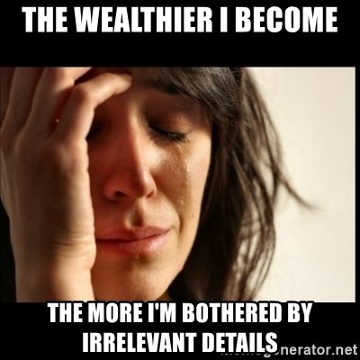 First World Problems - The wealthier I become the more I'm bothered by IRRELEVANT details
