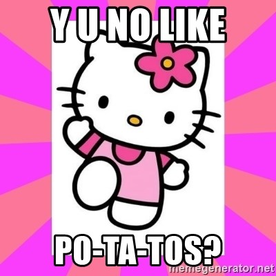 Hello Kitty - y U NO LIKE PO-TA-TOs?