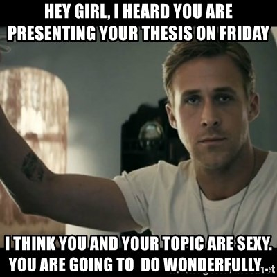 ryan gosling hey girl - hey girl, I heard you are presenting your thesis on Friday I think you and your topic are sexy.  You are going to  do wonderfully .