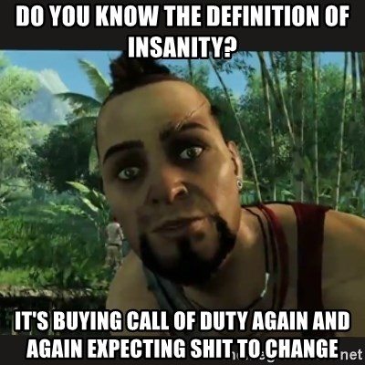 Vaas Confides With You - do you know the definition of insanity? it's buying call of duty again and again expecting shit to change