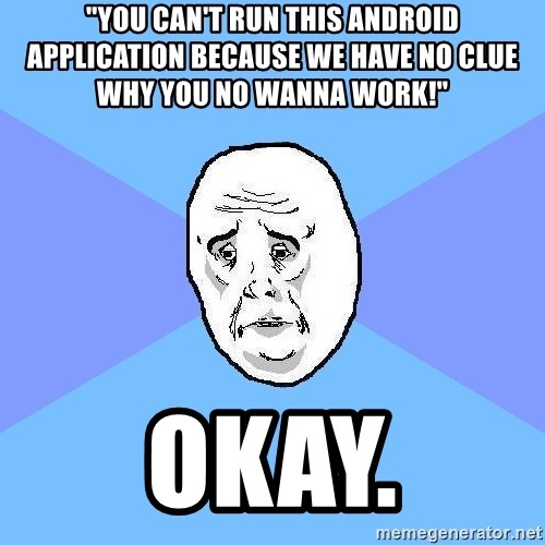 "Okay Guy - ""You can't run this android application because we have no clue why you no wanna work!"" okay."