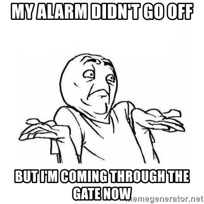 Wala talaga eh - MY ALARM DIDN'T GO OFF BUT I'M COMING THROUGH THE GATE NOW