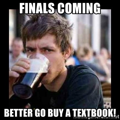 Bad student - Finals coming better go buy a textbook!