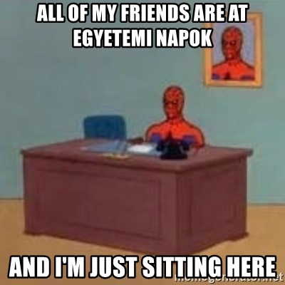 and im just sitting here masterbating - all of my friends are at egyetemi napok and i'm just sitting here