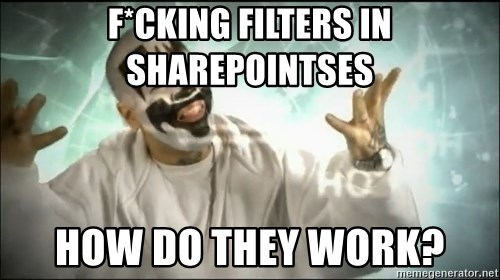 Insane Clown Posse - F*CKING FILTERS IN SHAREPOINTSES HOW DO THEY WORK?