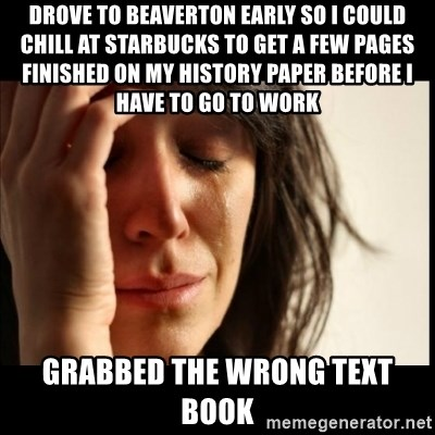 First World Problems - Drove to Beaverton early so I could chill at Starbucks to get a few pages finished on my history paper before I have to go to work grabbed the wrong text book